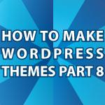 How to Make WordPress Themes Pt 8